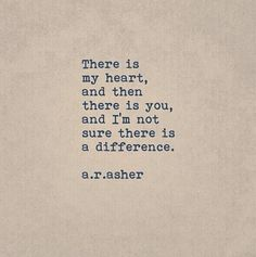 """""""There is my heart, and then there is you, and I'm not sure there is a difference."""" — a.r. asher"""