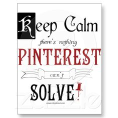 Keep Calm, There's Nothing Pinterest Can't Solve ,lol