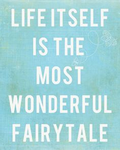 Life Itself is the Most Wonderful Fairy Tale.    It's up to you to live the life.