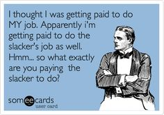I thought I was getting paid to do MY job. Apparently i'm getting paid to do the slacker's job as well. Hmm... so what exactly are you paying the slacker to do?