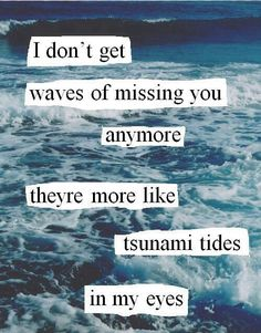 I don't get waves of missing you anymore, they're more like tsunami tides in my eyes