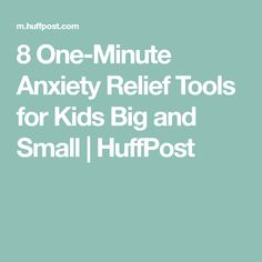 8 One-Minute Anxiety Relief Tools for Kids Big and Small | HuffPost