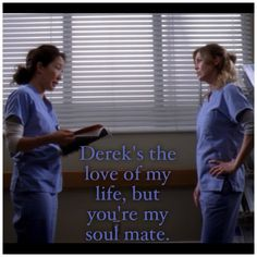 Derek's the love of my life but you're my soul mate. Meredith & Cristina #greysanatomy quotes