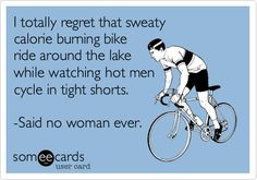 I totally regret that sweaty calorie burning bike ride around the lake while watching hot men cycle in tight shorts. -Said no woman ever.