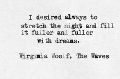 """""""I desired always to stretch the night and fill it fuller and fuller with dreams"""" -Virginia Woolf"""