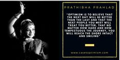 """Optimism is to believe that the next day will be better than the last and that the next people you meet will treat you better, that no matter how hard and how tempestuous the journey, you will reach the shore intact and smiling."" Prathibha Prahlad, Founder of the Delhi International Arts Festival and Bharata Natyam dancer"