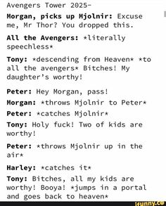 Avengers Tower Morgan, picks up Mjolnir: Excuse me, Mr Thor? You dropped this. All the Avengers: *literally speechless* Tony: *descending from Heaven* *to all the avengers* Bitches! My daughter's worthy! Funny Marvel Memes, Marvel Jokes, Dc Memes, Avengers Memes, Marvel Dc Comics, The Avengers, Superfamily Avengers, Disney Marvel, Marvel Cinematic Universe