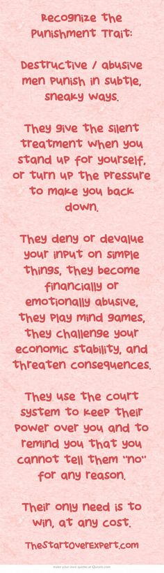 Recognize the Punishment Trait: Destructive / abusive men punish in subtle, sneaky ways. They give the silent treatment when you stand up for yourself, or turn up the pressure to make you back down. They deny or devalue your input on simple things, they become financially or emotionally abusive, they play mind games, they challenge your economic stability, and threaten consequences. They use the court system to keep their power over you and to remind you that you...