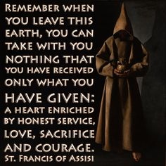 Remember when you leave this earth, you can take with you nothing that you have received, only what you have given: A heart enriched by honest service, love, sacrifice, and courage. ~St. Francis d'Assisi