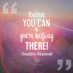 Believe you and & you're halfway there. - Theodore Roosevelt