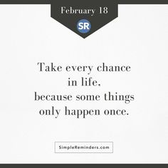 Take every chance in life. Because some things only happen once.