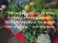 """The food you eat can either be the safest and most powerful form of medicine or the slowest of poison."" -Ann Wigmore"