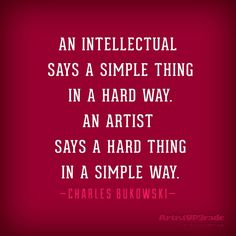"""""""An intellectual says a simple thing in a hard way. An artist says a hard thing in a simple way."""" —Charles Bukowski Where the artist and intellectual meet. The Words, Favorite Quotes, Best Quotes, Artist Quotes, Quotation Marks, Writing Quotes, Quote Posters, Writing Inspiration, Thought Provoking"""