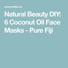 Natural Beauty DIY: 6 Coconut Oil Face Masks - Pure Fiji