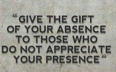 Give the gift of your absence to those who don't appreciate your presence.
