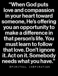 """""""When God puts love and compassion in your heart toward someone, He's offering you an opportunity to make a difference in that person's life."""""""