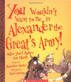 You Wouldn't Want to Be in Alexander the Great's Army!: Miles You'd Rather Not March by Jacqueline Morley. Mystery of History Volume 1, Lesson 85 #MOHI85