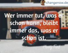 Wer immer tut, was er schon kann, bleibt immer das, was er schon ist. / Henry Ford