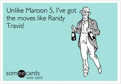 Unlike Maroon 5, I've got the moves like Randy Travis!
