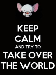 """Even though I am SOOOOO tired of seeing the """"Keep Calm and ......"""" things.....I like this one!  The Brain.....Take Over The World!"""