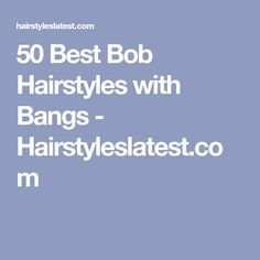 50 Best Bob Hairstyles with Bangs - Hairstyleslatest.com