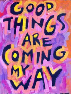 Good things are coming my way