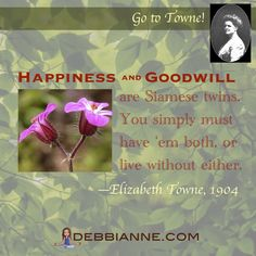Happiness and Goodwill go together like peanut butter and jelly. :) Elizabeth Towne (1865-1960) was a prolific writer and publisher in the New Thought Movement. Empowerment | inspiration | prosperity | success | manifesting | metaphysics | law of attraction | spirituality | inspiring | self improvement | wisdom | truth | the secret | personal growth | consciousness | enlightenment | belief | self love | higher mind | inner guidance