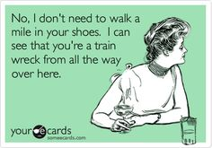 Free and Funny News Ecard: No, I don't need to walk a mile in your shoes. I can see that you're a train wreck from all the way over here. Create and send your own custom News ecard. Someecards, Lol, Haha Funny, Funny Stuff, Funny Shit, Funny Things, Funny Sarcasm, Random Stuff, Grammar Funny