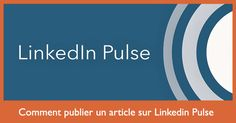Comment publier un article sur Linkedin Pulse pour mettre en valeur votre expertise