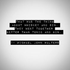 That was the thing about whiskey and sin. They went together better than tonic and gin.