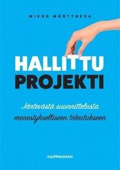 Hallittu projekti : jäntevästä suunnittelusta menestykselliseen toteutukseen / Mikko Mäntyneva