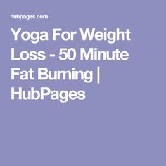 Yoga For Weight Loss - 50 Minute Fat Burning | HubPages