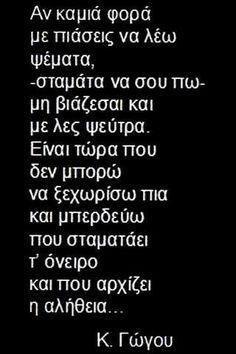 Κατερίνα Γώγου - Αν καμιά φορά με πιάσεις να λέω ψέματα, -σταμάτα να σου πω- μη βιάζεσαι & με λες ψεύτρα. Είναι τώρα που δεν μπορώ να ξεχωρίσω πια & μπερδεύω που σταματάει τ' όνειρο & που αρχίζει η αλήθεια Old Quotes, Greek Quotes, Lyric Quotes, Funny Quotes, Life Quotes, Typewriter Series, John Keats, Sylvia Plath, Emily Dickinson