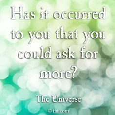 Yo, yoooo -- Yes you reading this, right this second? Universe believes it's well past time you started a askin'. Is asking so hard? You might just get what it is you desire. Try it ;-)