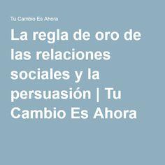 La regla de oro de las relaciones sociales y la persuasión   Tu Cambio Es Ahora