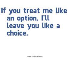 Treat me like an option, I'll leave you like a choice