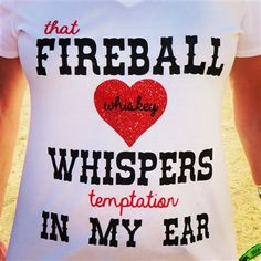 That Fireball Whiskey Whispers Temptation in my Ear shirt now on sale for $19.99!!  Check it out at www.jdishdesigns.com