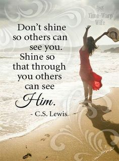 """C.S. Lewis """"Don't shine so others can see you. Shine so that through you others can see Him."""""""