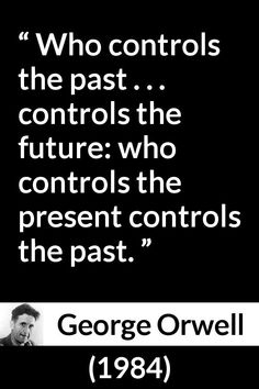 George Orwell - 1984 - Who controls the past . controls the future: who controls the present controls the past. Quotable Quotes, Wisdom Quotes, True Quotes, Book Quotes, Great Quotes, Inspirational Quotes, Quotes Quotes, Orwell 1984 Quotes, George Orwell Quotes