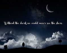 Without the dark, we could never see the stars