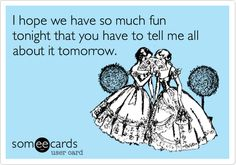 I hope we have so much fun tonight that you have to tell me all about it tomorrow.