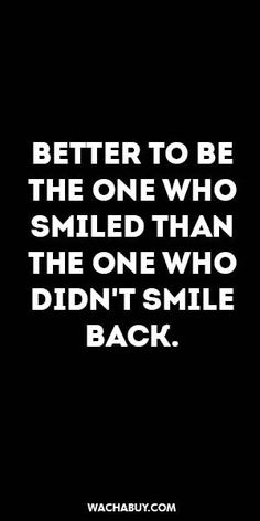 #inspiration #quote / BETTER TO BE THE ONE WHO SMILED THAN THE ONE WHO DIDN'T SMILE BACK.