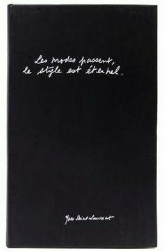 """""""Les modes passent, le style est éternel""""   """"Fashion fade, only style remains""""   Yves Saint Laurent"""