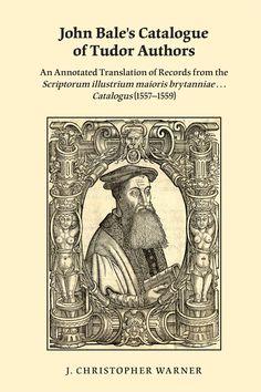 "John Bale's catalogue of Tudor authors : an annotated translation of records from the ""Scriptorum illustrium maioris Brytanniae - catalogus"" (1557-1559) / J. Christopher Warner"