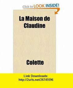 La Maison de Claudine (French Edition) (9781155132884) Colette , ISBN-10: 1155132882  , ISBN-13: 978-1155132884 ,  , tutorials , pdf , ebook , torrent , downloads , rapidshare , filesonic , hotfile , megaupload , fileserve