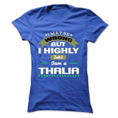 I May Be Wrong But I Highly Doubt It I Am A THALIA - T  - #gift for dad #gift amor. WANT THIS => https://www.sunfrog.com/Names/I-May-Be-Wrong-But-I-Highly-Doubt-It-I-Am-A-THALIA--T-Shirt-Hoodie-Hoodies-Year-Birthday.html?68278