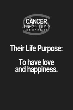 Cancer Zodiac Sign life purpose: to have love and happiness.