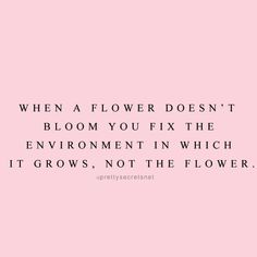 """""""When a flower doesn't bloom you fix the environment in which it grows, not the flower."""" Love yourself enough to walk away from environments/situations that don't make you feel good!"""