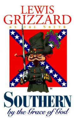 Southern by the Grace of God by Lewis Grizzard - SFH adds: Grizzard has marvelous book tittles....One of my favorite, 'Elvis Presley is dead and I'm not feeling so good myself!' You gotta love it.