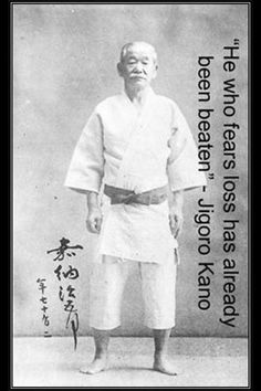 """He who fears loss has already been beaten"" - Jigoro Kano (Judo founder - Jiu Jitsu expert)"